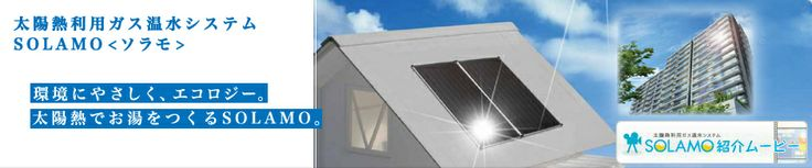 太陽熱利用ガス温水システムSOLAMO<ソラモ> 環境にやさしく、エコロジー。太陽熱でお湯を作るSOLAMO。