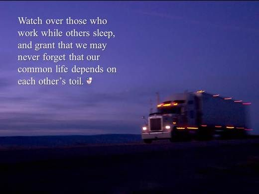 Watch over those who work while others sleep, and grant that we may never forget that our common life depends on each other's toil. ~ The Book of Common Prayer