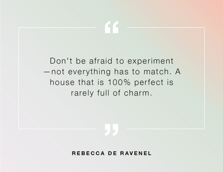 """""""Don't be afraid to experiment—not everything has to match. A house that is 100% perfect is rarely full of charm."""" - Rebecca de Ravenel"""