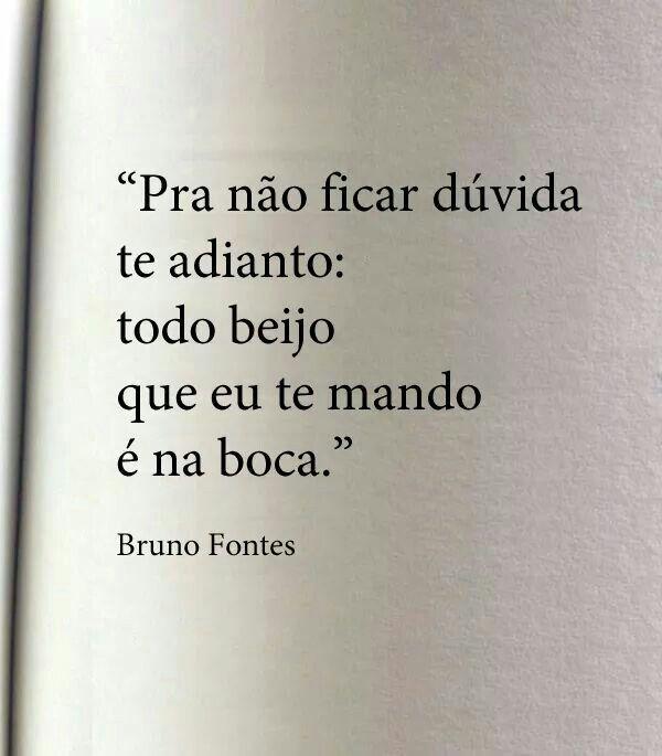 """""""Pra não ficar dúvida te adianto: todo beijo que eu te mando é na boca."""" - Bruno Fontes."""
