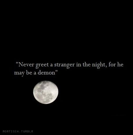 """""""Never greet a stranger in the night, for he may be a demon."""" ~ The Talmud"""