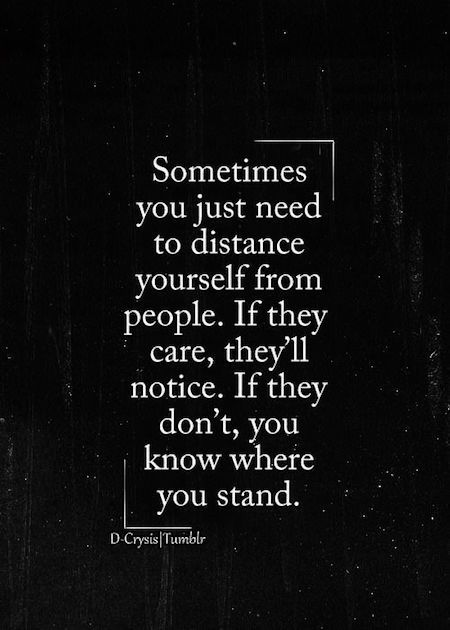 Sometimes you just need to distance yourself from people. If they care, they'll notice. If they don't you know where you stand.