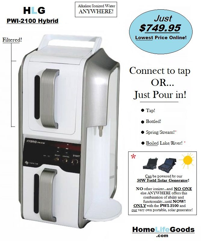 The PWI-2100 Hybrid Ionizer!  No NEED for tap/city water...Just Pour Water Into the machine for INSTANT ionizing and alkalizing...ANYWHERE!  The PWI-2100...IS the Stand-Alone option you've been looking for!  The  Best Price on the ONLY Hybrid Ionizer Online!