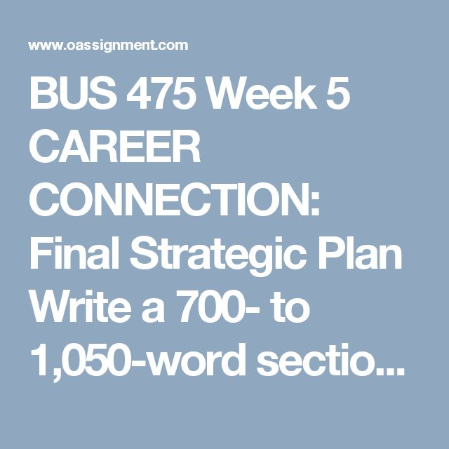 BUS 475 Week 5 CAREER CONNECTION: Final Strategic Plan  Write a 700- to 1,050-word section for your business model and strategic plan in which you add your strategies and tactics to implement and realize your objectives, measures, and targets.      Include marketing and information technology strategies and tactics.     Develop at least three methods to monitor and control your proposed strategic plan, being sure to analyze how the measures will advance organizational goals financially and…
