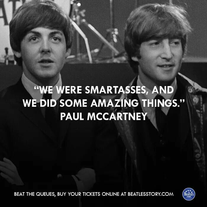 We were smartasses, and we did some amazing things. - Paul McCartney