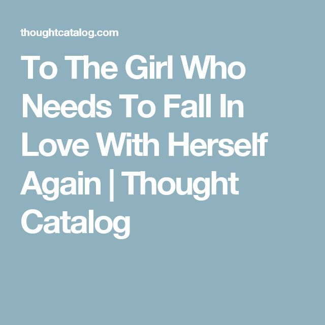 To The Girl Who Needs To Fall In Love With Herself Again | Thought Catalog