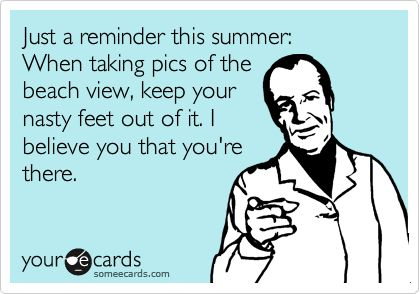 Just a reminder this summer: When taking pics of the beach view, keep your nasty feet out of it. I believe you that you're there.
