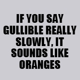 Admit it you just thought gullible slowly in your head!..............you know i did.