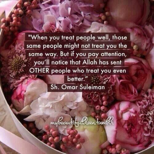 Treat people well and Allah set will send you people who treat you even better