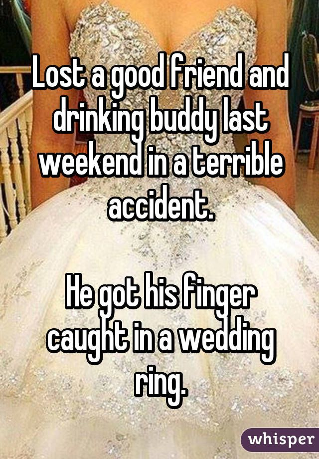 Lost a good friend and drinking buddy last weekend in a terrible accident. He got his finger caught in a wedding ring.