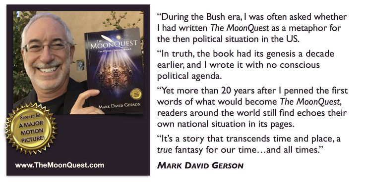 """""""During the Bush era I was often asked whether I had written The MoonQuest as a metaphor for the then political situation. In truth, the book had its genesis a decade earlier and I wrote it with no conscious political agenda. Yet readers around the world still find echoes in it of their own national situation. It's a story that transcends time and place, a """"true"""" fantasy for our time...and all times!""""   – Mark David Gerson • http://www.themoonquest.com • Soon to be an epic film!"""