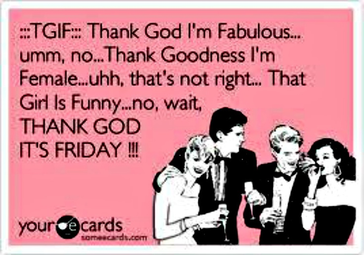 ecard Thank god I'm Fabulous... umm, no. Thank goodness I'm Female.. uhh that's not right... That girl is funny... no, wait.  Thank God it's Friday! TGIF Happy Friday!!
