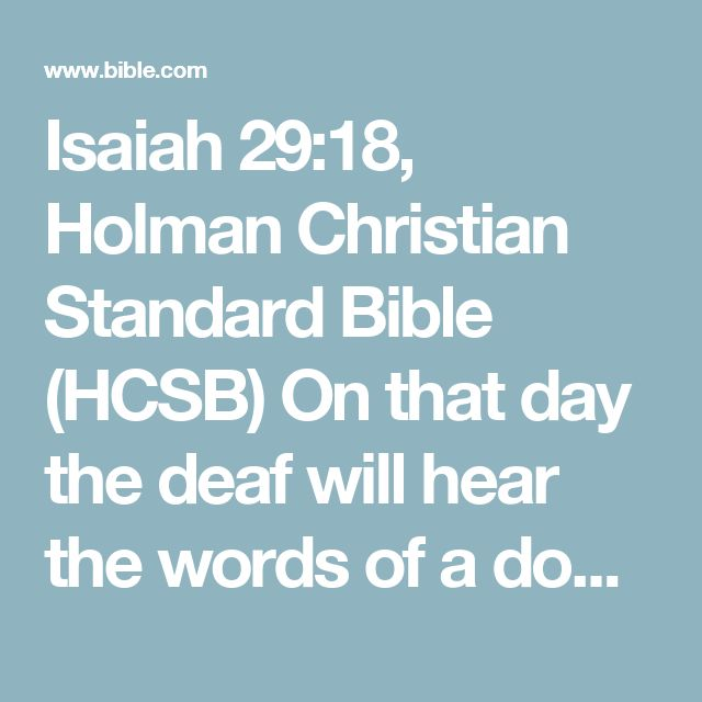 Isaiah 29:18, Holman Christian Standard Bible (HCSB) On that day the deaf will hear the words of a document,and out of a deep darknessthe eyes of the blind will see.
