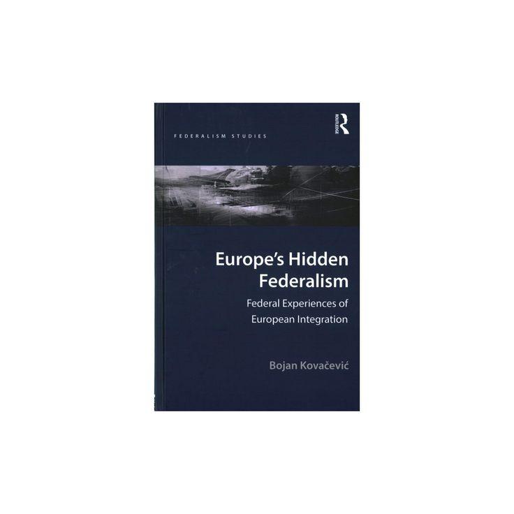 Europe's Hidden Federalism : Federal Experiences of European Integration (Hardcover) (Bojan Kovacevic)