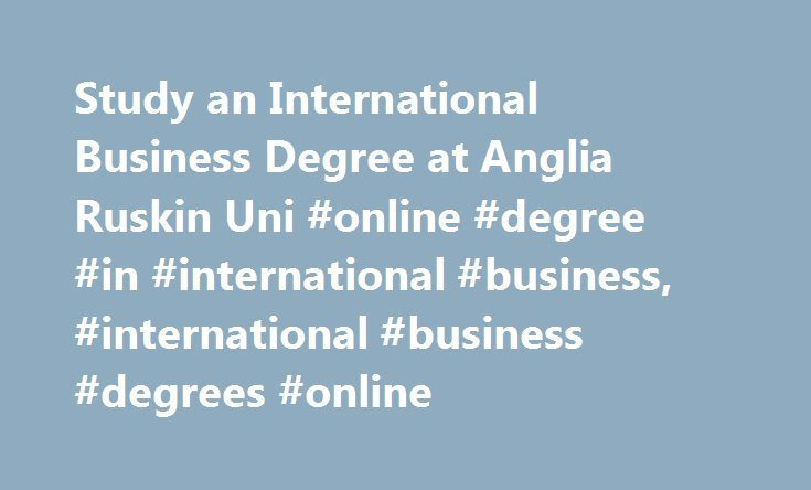 Study an International Business Degree at Anglia Ruskin Uni #online #degree #in #international #business, #international #business #degrees #online http://ohio.remmont.com/study-an-international-business-degree-at-anglia-ruskin-uni-online-degree-in-international-business-international-business-degrees-online/  Online International Business Degree – What Will I Learn?  If you have international ambitions and aspire to a position in a successful multinational organisation, then studying for…