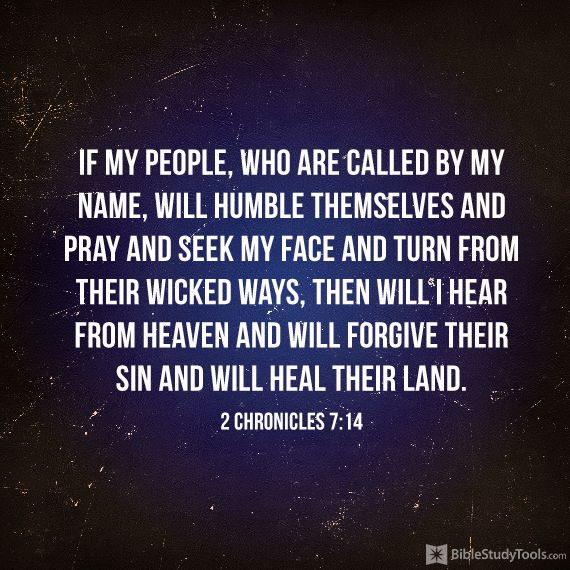 """if my people, who are called by my name, will humble themselves and #pray and seek my face and turn from their wicked ways, then will I hear from heaven and will forgive their sin and will heal their land."" 2 Chronicles 7:14"