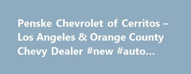 penske chevrolet of cerritos los angeles orange county chevy. Cars Review. Best American Auto & Cars Review