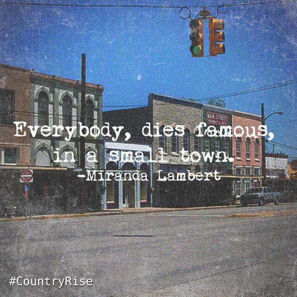 Everybody dies famous in a small town. #MirandaLambert #SmallTown #Quotes #CountryMusic #CountryRise