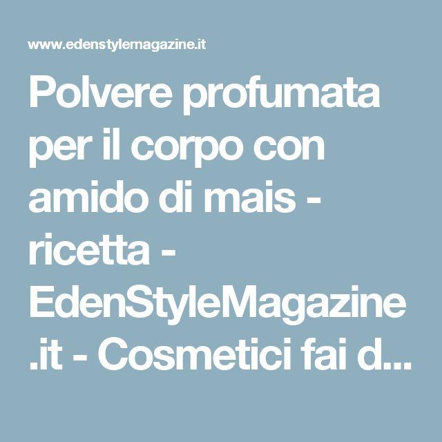Polvere profumata per il corpo con amido di mais - ricetta - EdenStyleMagazine.it - Cosmetici fai da te e creatività