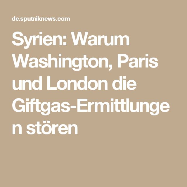 Syrien: Warum Washington, Paris und London die Giftgas-Ermittlungen stören