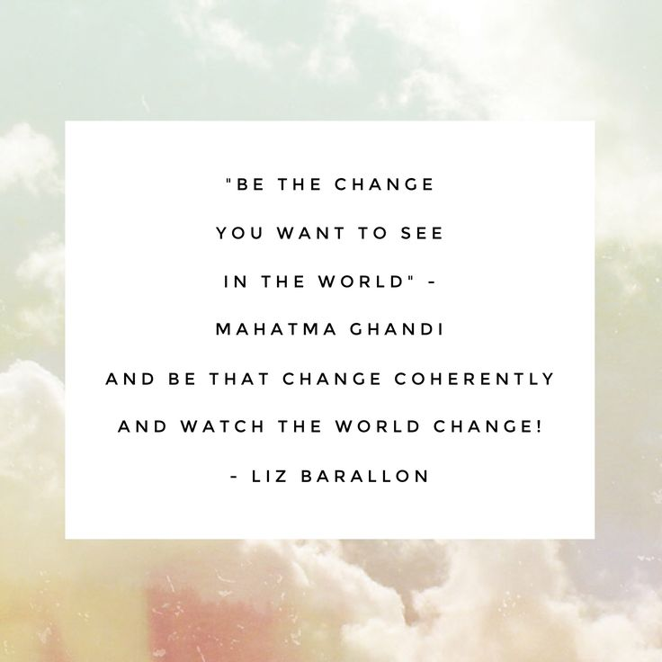 """Be the change you want to see in the world"" - mahatma ghandi  ""And be that chance coherently and watch the world change"" -Liz barallon"