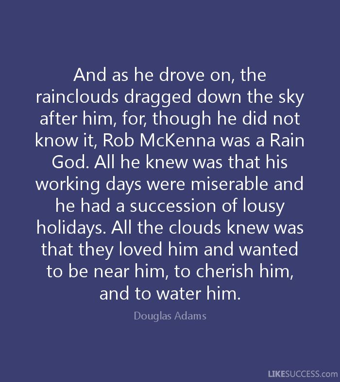 And as he drove on, the rainclouds dragged down the sky after him, for, though he did not know it, Rob McKenna was a Rain God. All he knew was that his working days were miserable and he had a succession of lousy holidays. All the clouds knew was that they loved him and wanted to be near him, to cherish him, and to water him. - Douglas Adams