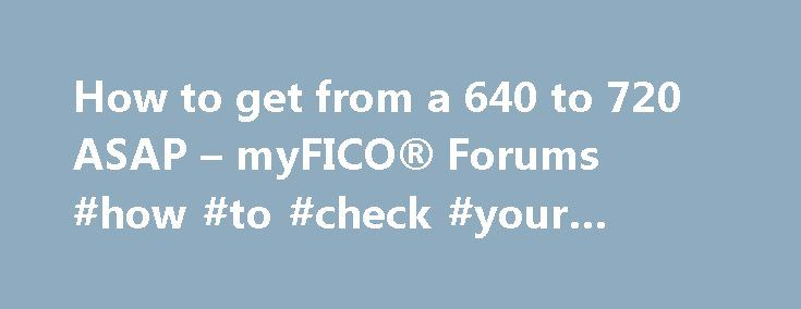 """How to get from a 640 to 720 ASAP – myFICO® Forums #how #to #check #your #credit #rating http://credit.remmont.com/how-to-get-from-a-640-to-720-asap-myfico-forums-how-to-check-your-credit-rating/  #get my credit score # Thanks for the prompt replies guys. Couple things: Not sure what """"baddies"""" are. I had Read More...The post How to get from a 640 to 720 ASAP – myFICO® Forums #how #to #check #your #credit #rating appeared first on Credit."""