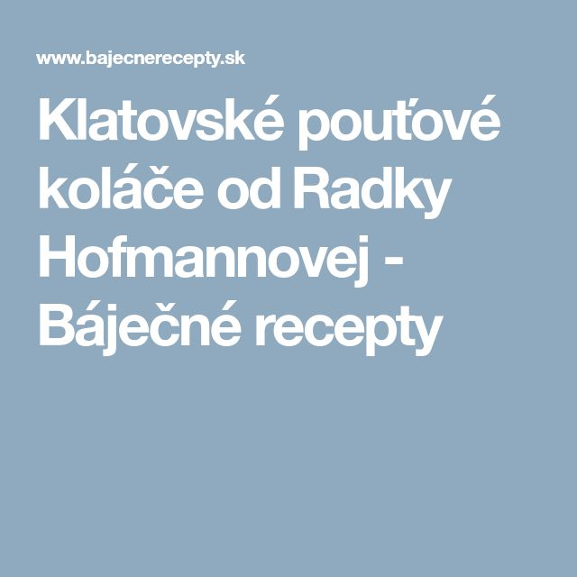 Klatovské pouťové koláče od Radky Hofmannovej - Báječné recepty