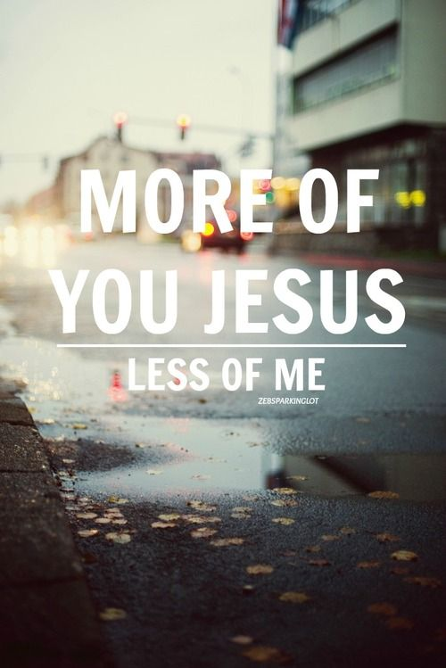 Even better: ALL of you and NONE of me. - John 3:30. He must increase, but I must decrease.