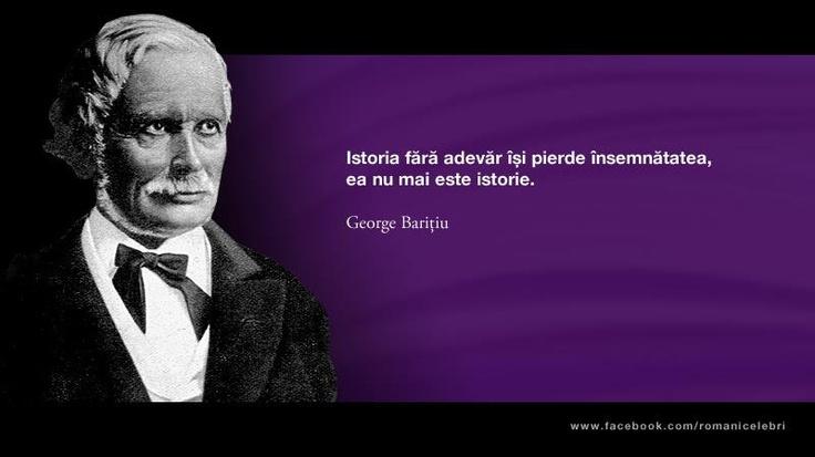"""""""Istoria fara adevar isi pierde insemnatatea, ea nu mai este istorie."""" - George - Baritiu"""