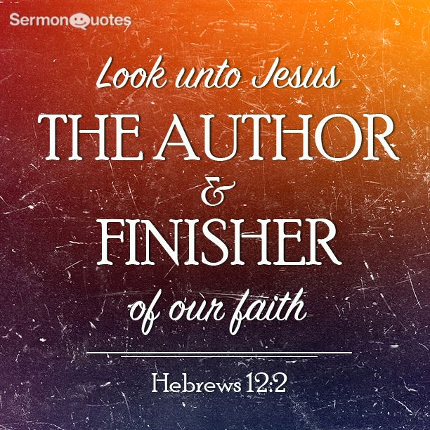 Look unto Jesus the author and finisher of our faith Hebrews 12:1-2