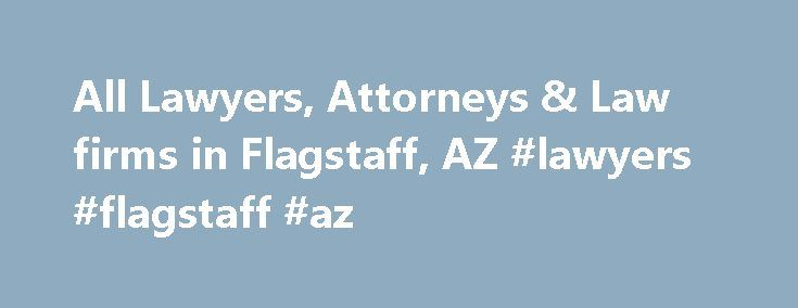 All Lawyers, Attorneys & Law firms in Flagstaff, AZ #lawyers #flagstaff #az http://tennessee.remmont.com/all-lawyers-attorneys-law-firms-in-flagstaff-az-lawyers-flagstaff-az/  # Find a lawyer in Flagstaff, AZ Top 10 lawyers in Flagstaff, Arizona There are 63 lawyers in Flagstaff, AZ. Below is a list of the 10 most popular lawyers on Lawyer Map. Are you looking for a lawyer specialized in a specific legal issue? Refine your search by selecting a legal issue. Goldberg & Osborne1800 S Milton Rd…