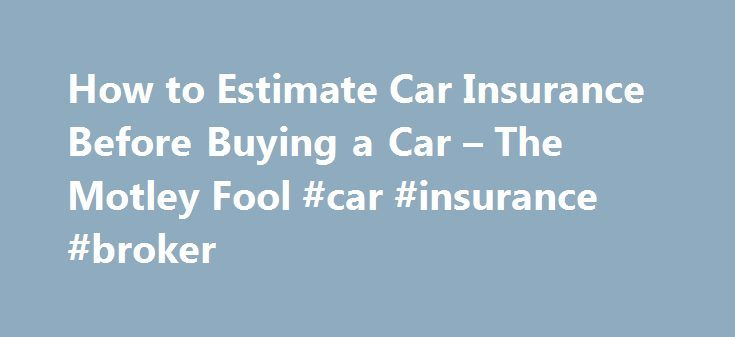 How to Estimate Car Insurance Before Buying a Car – The Motley Fool #car #insurance #broker http://insurance.remmont.com/how-to-estimate-car-insurance-before-buying-a-car-the-motley-fool-car-insurance-broker/  #car insurance estimate # Looking for some new wheels? Find out what coverage options you have available. Feb 2, 2014 at 10:47AM If you're in the market for a new (or new-to-you) car, you have a lot of financial factors to balance. How much car can you afford? What's the gas mileage?…