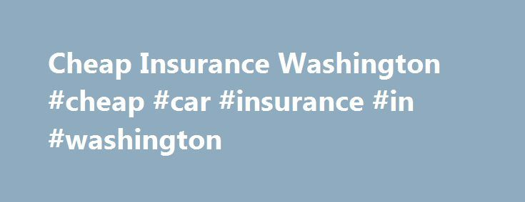 Cheap Insurance Washington #cheap #car #insurance #in #washington http://uganda.remmont.com/cheap-insurance-washington-cheap-car-insurance-in-washington/  # Cheap Insurance Washington Driving in Washington: Statewide Stats The best ways to save money on your car insurance are to know as much about your state s driving conditions, and to re-shop your policy every few months. Thankfully, we are here to help with both! With so many online tools available, it s easier than ever to explore all…