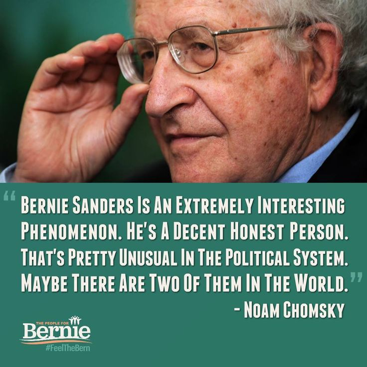"""""""Bernie Sanders is an extremely interesting phenomenon. He's a decent honest person. That's pretty unusual in the political system. Maybe there are two of them in the world."""" - Noam Chomsky"""