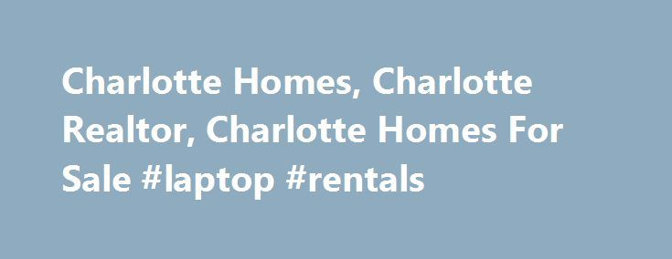 Charlotte Homes, Charlotte Realtor, Charlotte Homes For Sale #laptop #rentals http://rentals.remmont.com/charlotte-homes-charlotte-realtor-charlotte-homes-for-sale-laptop-rentals/  #homes # Charlotte Homes | Home , to Homes of the South Inc. a North Carolina (and South Carolina) licensed real estate agency and Charlotte Realtors. We specialize in Charlotte homes and Charlotte real estate. We serve the Charlotte, North Carolina metro area including Lake Norman specializing in representing…
