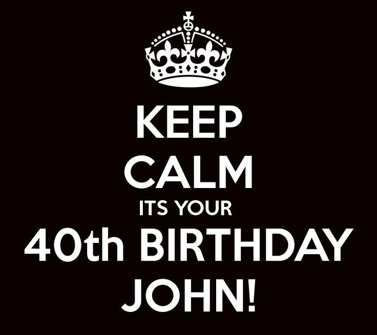 KEEP CALM ITS YOUR  40th BIRTHDAY JOHN!
