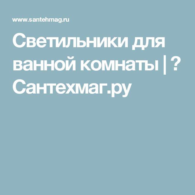Светильники для ванной комнаты | 🛀 Сантехмаг.ру