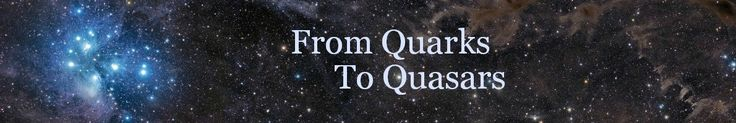"""From Quarks to Quasars- """"Cosmos is a Greek word for the order of the universe. It is, in a way, the opposite of Chaos. It implies the deep i..."""