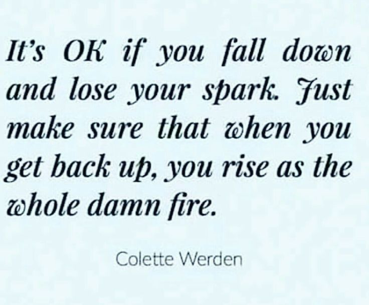 It's okay if you fall down and lose your spark. Just make sure that when you get back up, you rise as the whole damn fire.