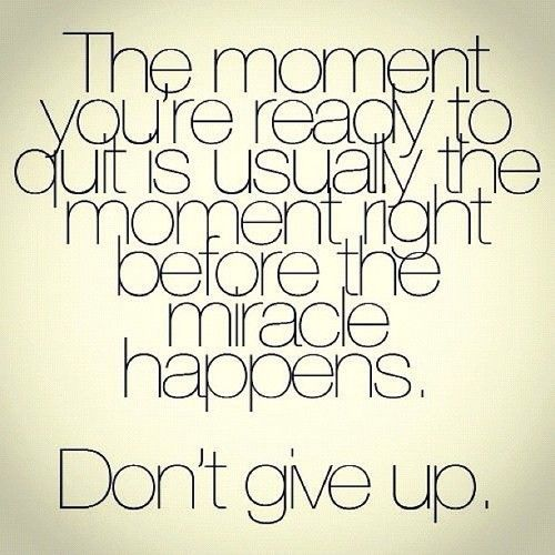 The moment you're ready to quit is usually the moment right before the miracle happens. DO NOT GIVE UP! <-- Sometimes we need this reminder