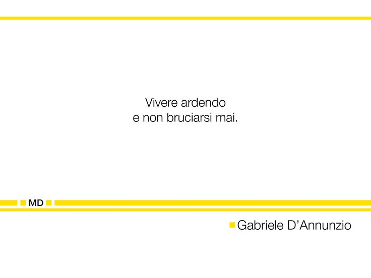 """""""Vivere ardendo e non bruciarsi mai."""" (Cit. Gabriele D'Annunzio)"""