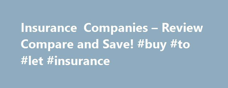 Insurance Companies – Review Compare and Save! #buy #to #let #insurance http://insurance.remmont.com/insurance-companies-review-compare-and-save-buy-to-let-insurance/  #insurance companys # INScompanies.com is a consumer focused site dedicated to reviewing accredited institutions that provide financial services to individuals and businesses. Your standard all American insurance company provides financial services ranging from health and life insurance to auto and home owners policies. Before…