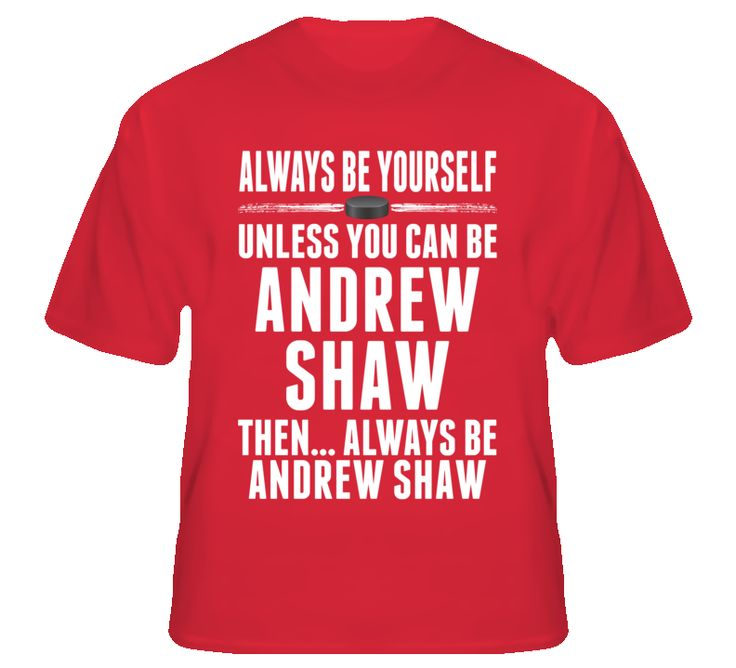 so I'm starting to think about Christmas shopping and I saw this --- Andrew Shaw Be Yourself Chicago Hockey Fan T Shirt