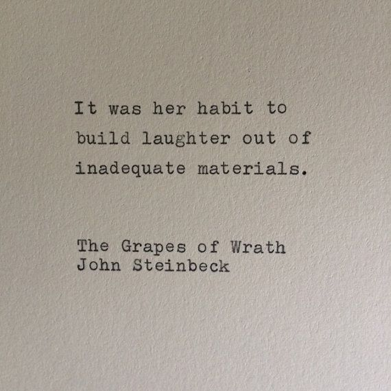 """It was her habit to build laughter out of inadequate materials"" -The Grapes of Wrath"