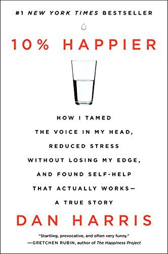 10% Happier: How I Tamed the Voice in My Head, Reduced Stress Without Losing My Edge, and Found Self-Help That Actually Works--A True Story: Dan Harris.  My favorite book so far this year!: