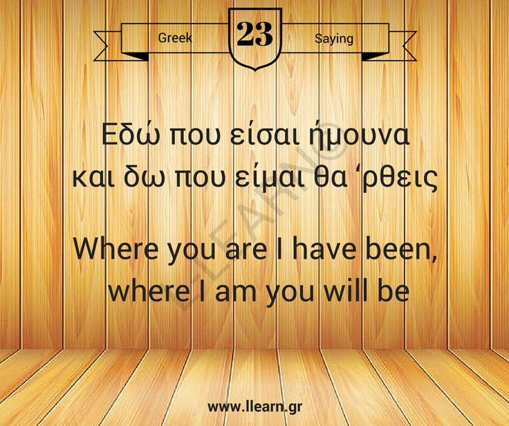 Εδώ που είσαι ήμουνα και δω που είμαι θα 'ρθεις.  #greek #saying #ελληνική #παροιμία
