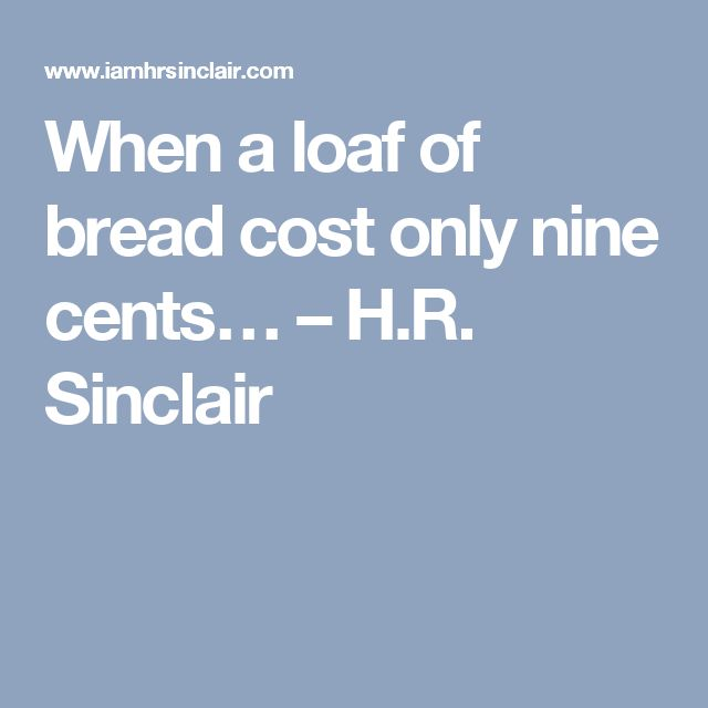 When a loaf of bread cost only nine cents… – H.R. Sinclair