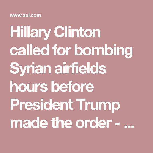 Hillary Clinton called for bombing Syrian airfields hours before President Trump made the order - AOL News