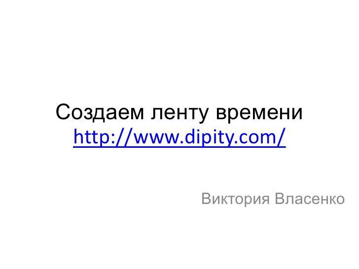 Создаем ленту времени  http://www.dipity.com/               Виктория Власенко